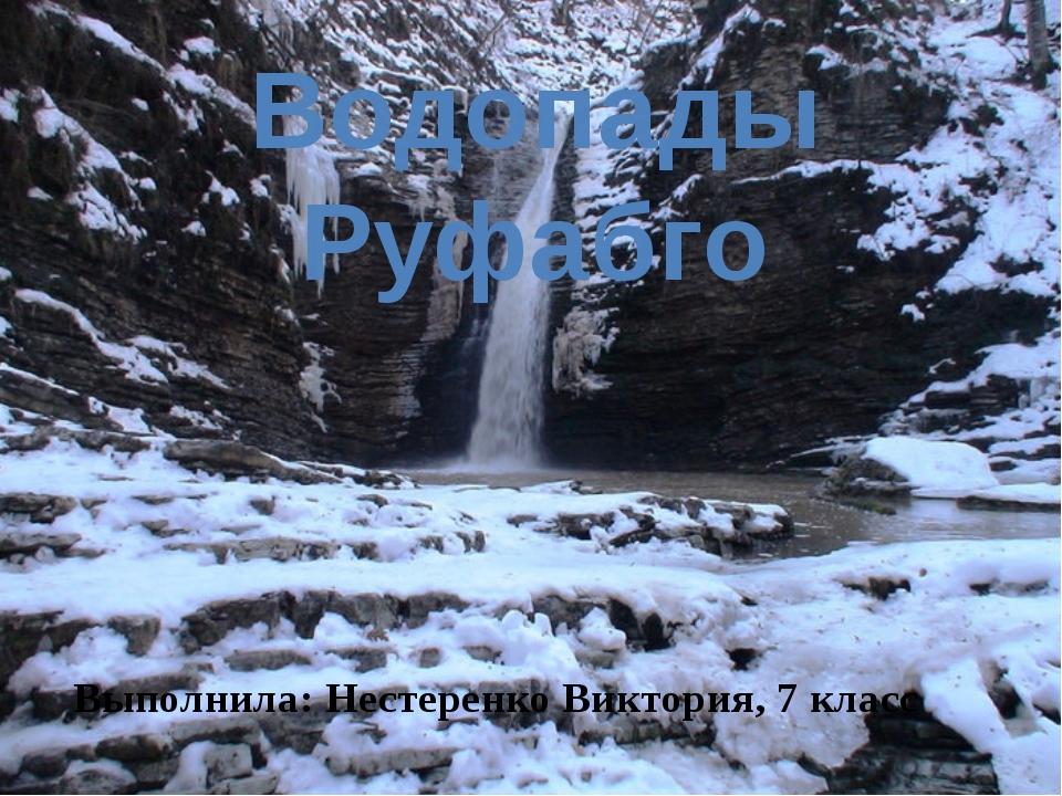 Водопады Руфабго Выполнила: Нестеренко Виктория, 7 класс