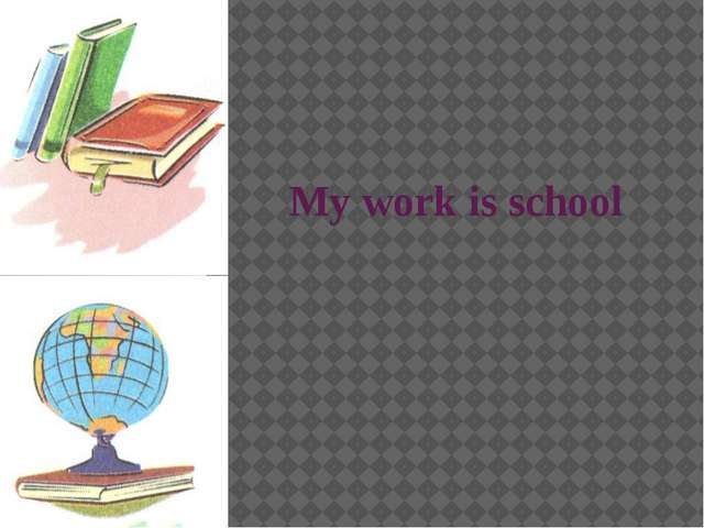 My work is school
