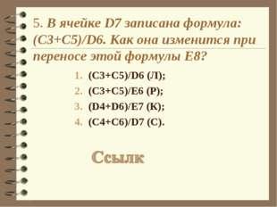 5. В ячейке D7 записана формула: (С3+C5)/D6. Как она изменится при переносе э