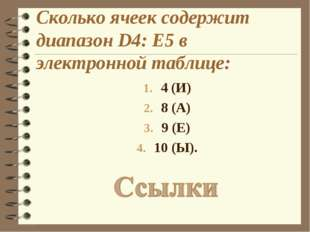 Сколько ячеек содержит диапазон D4: E5 в электронной таблице: 4 (И) 8 (А) 9 (