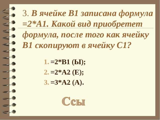 3. В ячейке B1 записана формула =2*A1. Какой вид приобретет формула, после то...