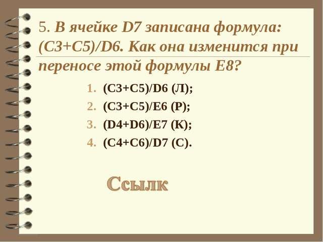 5. В ячейке D7 записана формула: (С3+C5)/D6. Как она изменится при переносе э...