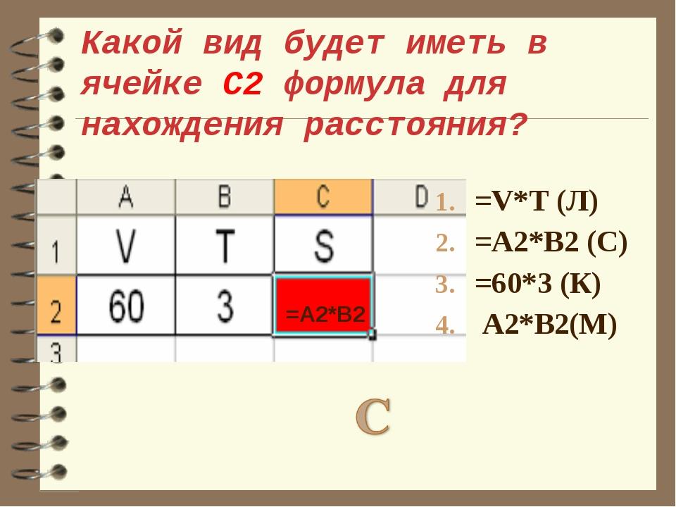 Какой вид будет иметь в ячейке С2 формула для нахождения расстояния? =V*T (Л)...