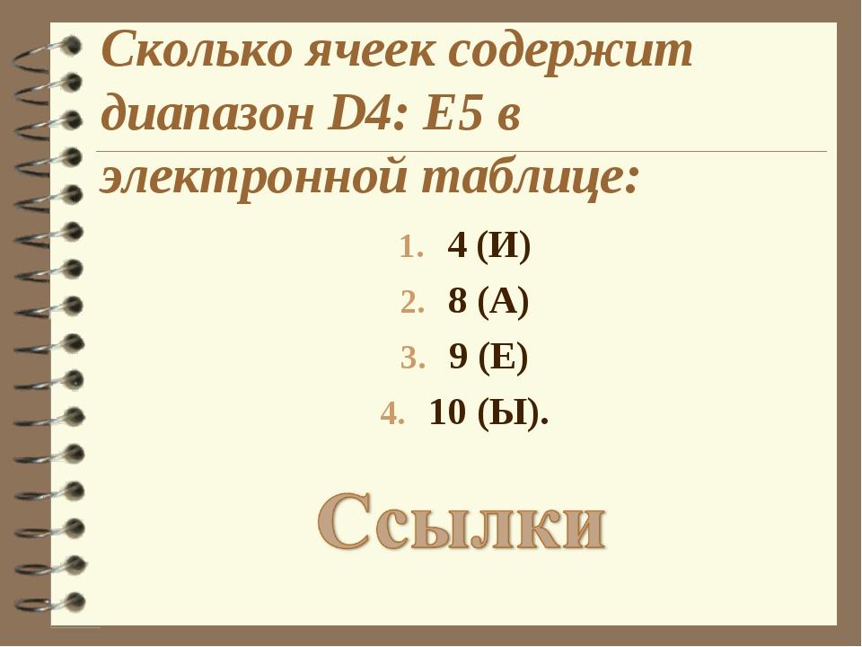 Сколько ячеек содержит диапазон D4: E5 в электронной таблице: 4 (И) 8 (А) 9 (...