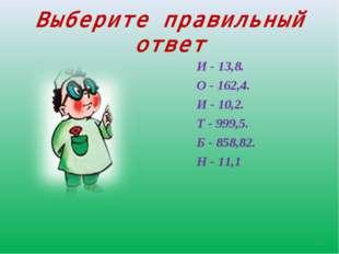 Выберите правильный ответ И - 13,8. О - 162,4. И - 10,2. Т - 999,5. Б - 858,8