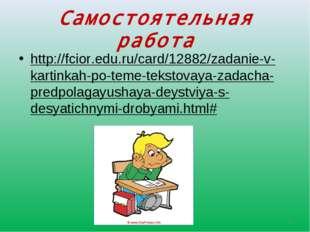Самостоятельная работа http://fcior.edu.ru/card/12882/zadanie-v-kartinkah-po-