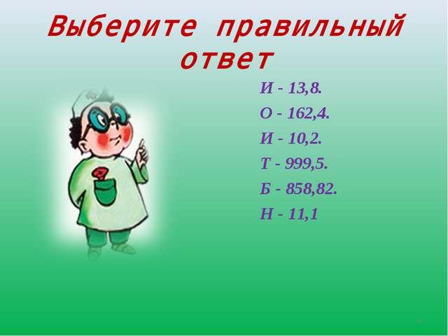 Выберите правильный ответ И - 13,8. О - 162,4. И - 10,2. Т - 999,5. Б - 858,8...