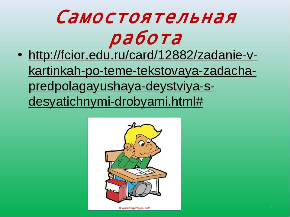 Самостоятельная работа http://fcior.edu.ru/card/12882/zadanie-v-kartinkah-po-...