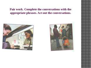 Pair work. Complete the conversations with the appropriate phrases. Act out t