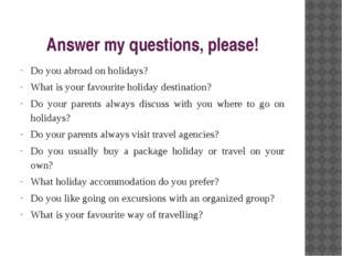 Answer my questions, please! Do you abroad on holidays? What is your favourit