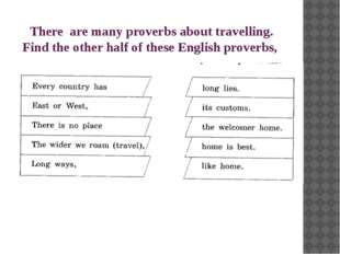There are many proverbs about travelling. Find the other half of these Englis