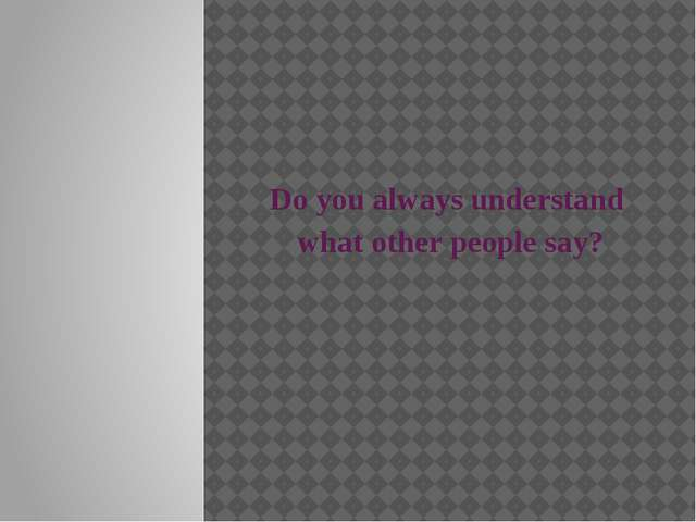 Do you always understand what other people say?