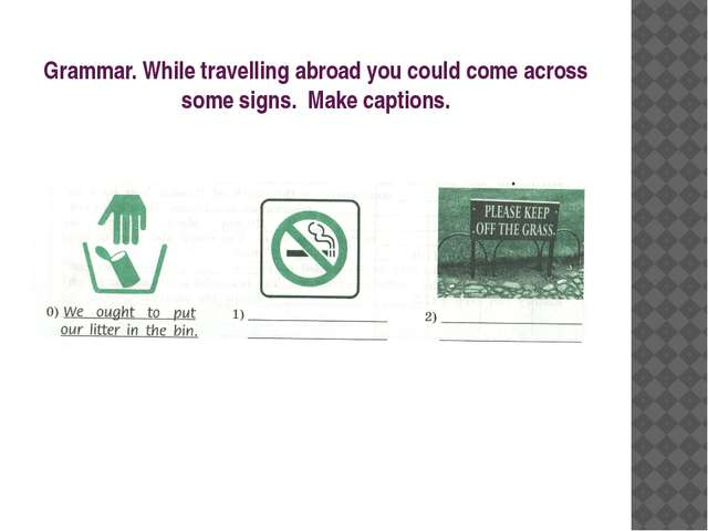 Grammar. While travelling abroad you could come across some signs. Make capti...