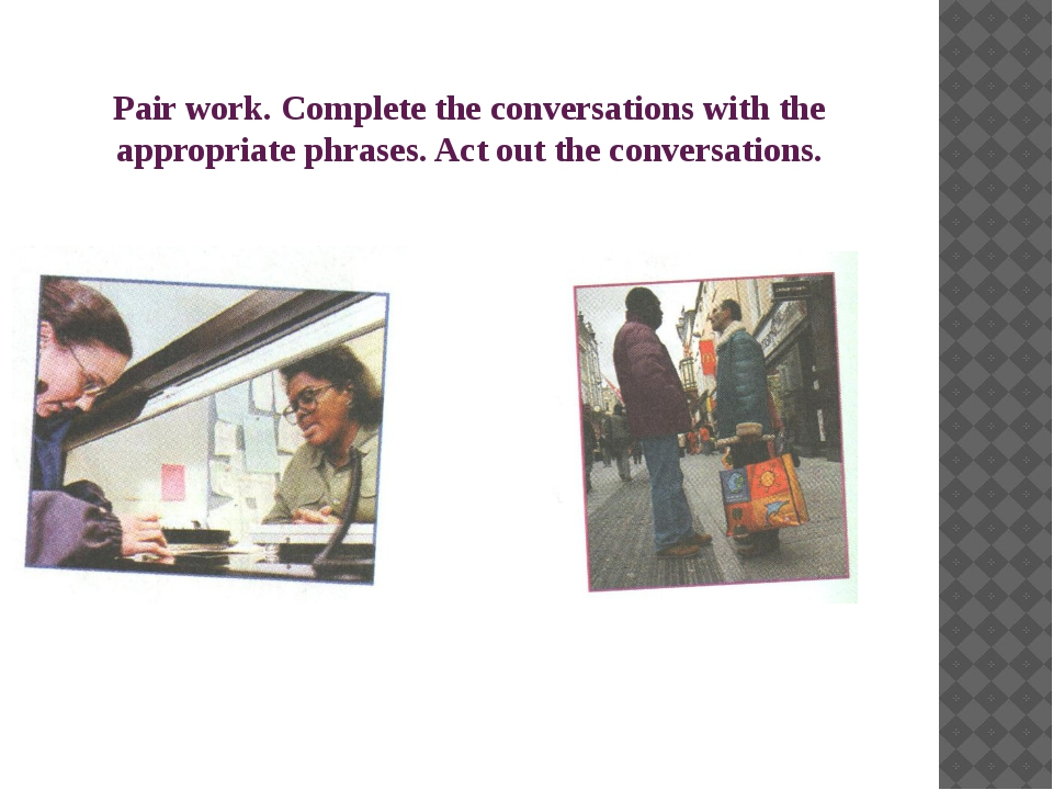 Pair work. Complete the conversations with the appropriate phrases. Act out t...
