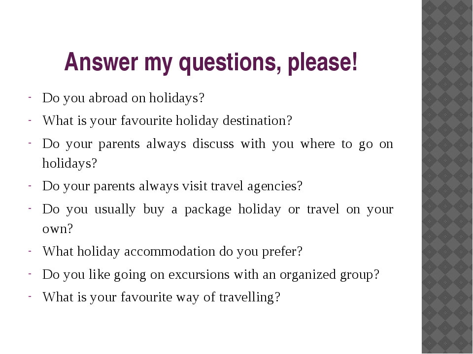 Answer my questions, please! Do you abroad on holidays? What is your favourit...