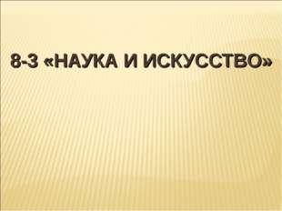 8-3 «НАУКА И ИСКУССТВО»
