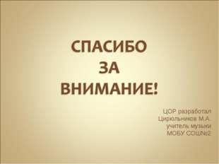 ЦОР разработал Цирюльников М.А. учитель музыки МОБУ СОШ№2