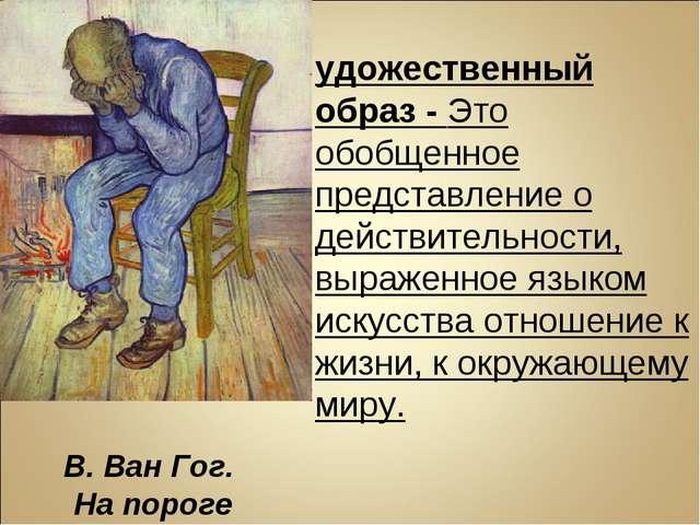 Художественный образ - Это обобщенное представление о действительности, выраж...