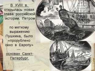В XVIII в. открылась новая глава российской истории. Петром I по меткому выра