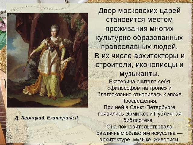 Д. Левицкий. Екатерина II Двор московских царей становится местом проживания...