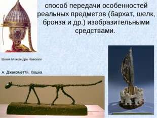 способ передачи особенностей реальных предметов (бархат, шелк, бронза и др.)
