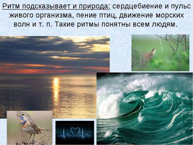 Ритм подсказывает и природа: сердцебиение и пульс живого организма, пение пти...
