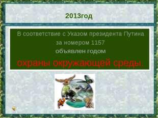 2013год В соответствие с Указом президента Путина за номером1157 объявлен