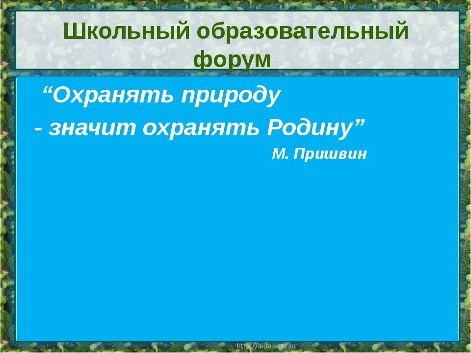 """Школьный образовательный форум """"Охранять природу - значит охранять Родину"""" М...."""