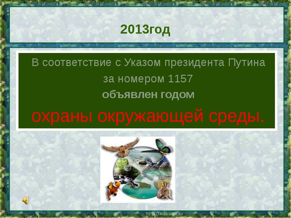 2013год В соответствие с Указом президента Путина за номером1157 объявлен...