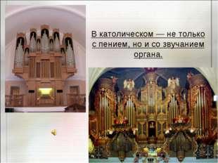 В католическом — не только с пением, но и со звучанием органа.