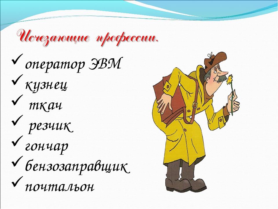 оператор ЭВМ кузнец ткач резчик гончар бензозаправщик почтальон