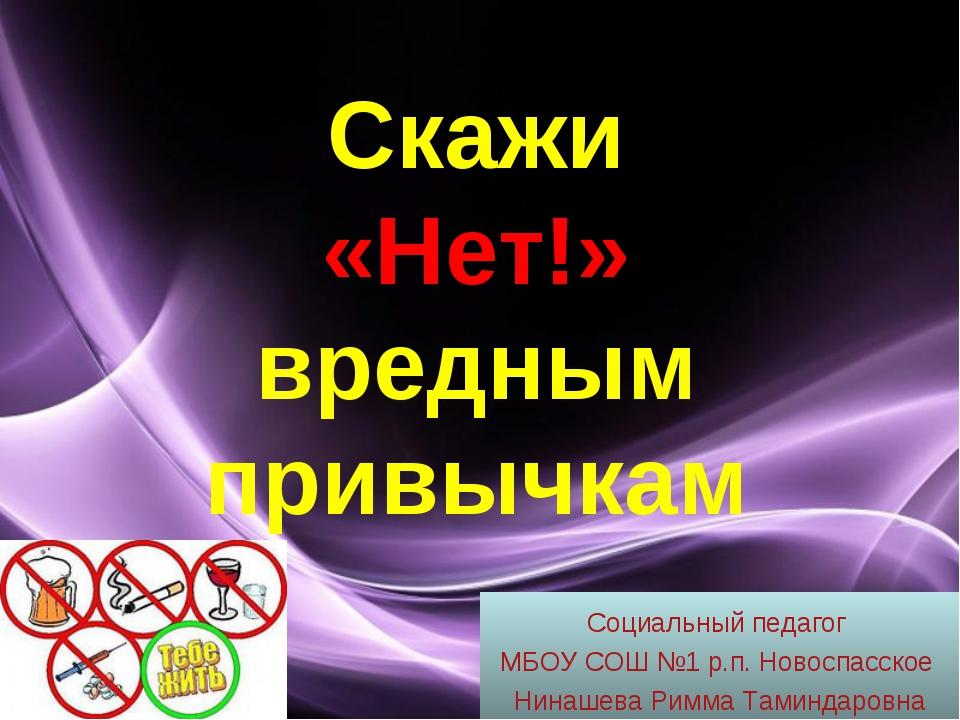 Скажи «Нет!» вредным привычкам Социальный педагог МБОУ СОШ №1 р.п. Новоспасск...