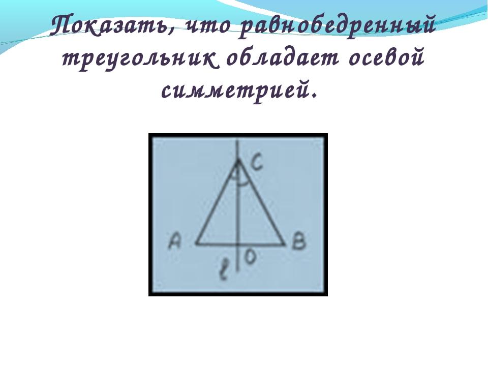 Показать, что равнобедренный треугольник обладает осевой симметрией.