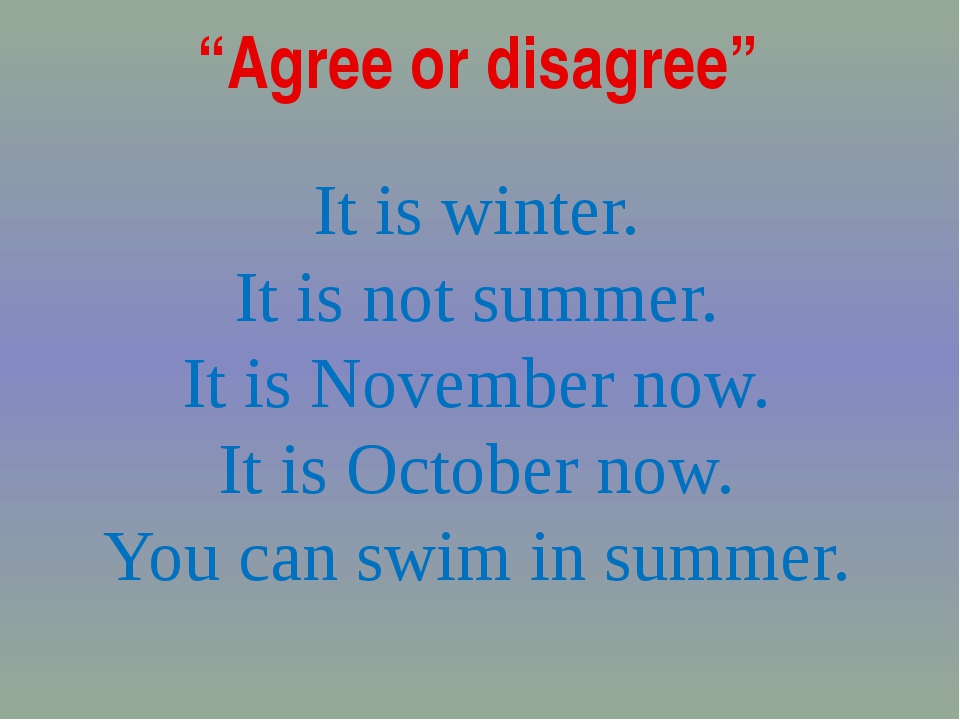 """Agree or disagree"" It is winter. It is not summer. It is November now. It is..."