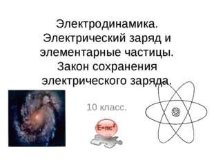 Электродинамика. Электрический заряд и элементарные частицы. Закон сохранения