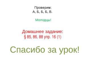 Домашнее задание: § 85, 86, 88 упр. 16 (1) Спасибо за урок! Проверим: А, Б, Б