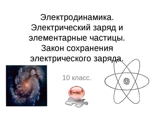 Электродинамика. Электрический заряд и элементарные частицы. Закон сохранения...