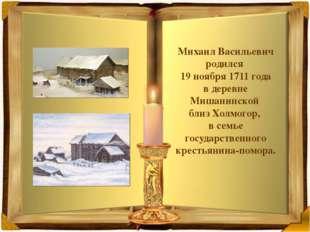 Михаил Васильевич родился 19 ноября 1711 года вдеревне Мишанинской близ Хо