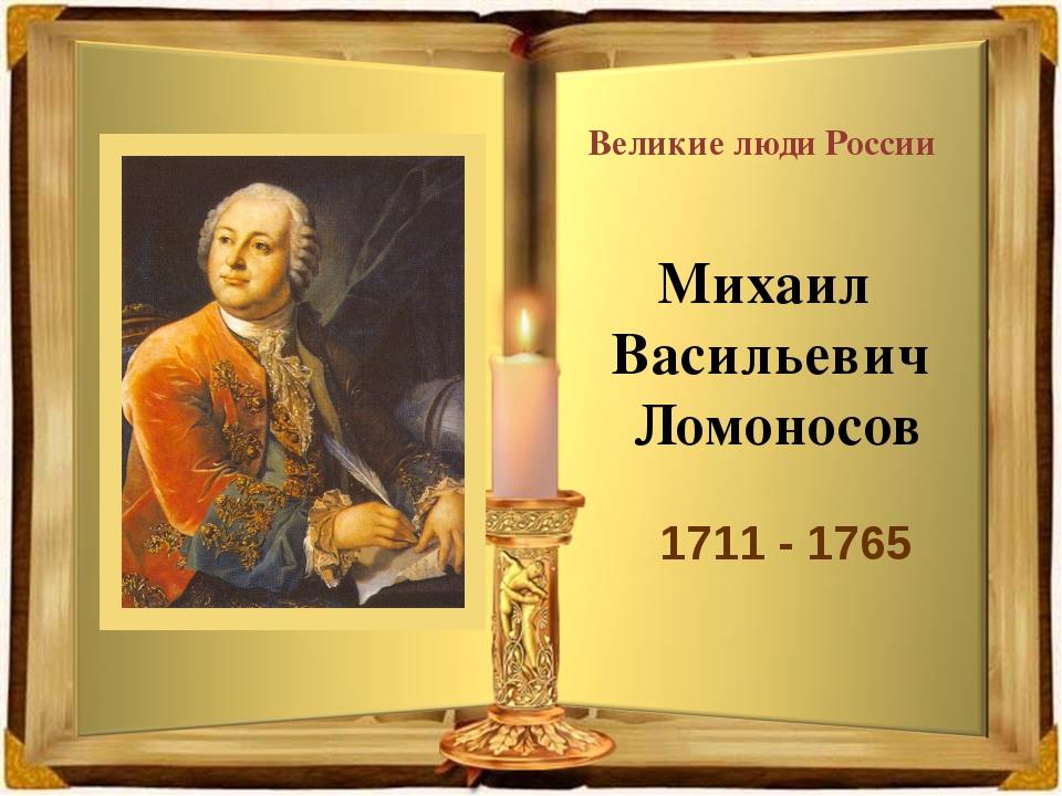 Великие люди России Михаил Васильевич Ломоносов 1711 - 1765