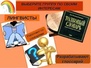 Разрабатывают глоссарий ВЫБЕРИТЕ ГРУППУ ПО СВОИМ ИНТЕРЕСАМ Работают со словар