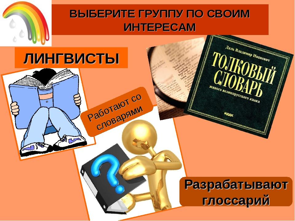 Разрабатывают глоссарий ВЫБЕРИТЕ ГРУППУ ПО СВОИМ ИНТЕРЕСАМ Работают со словар...
