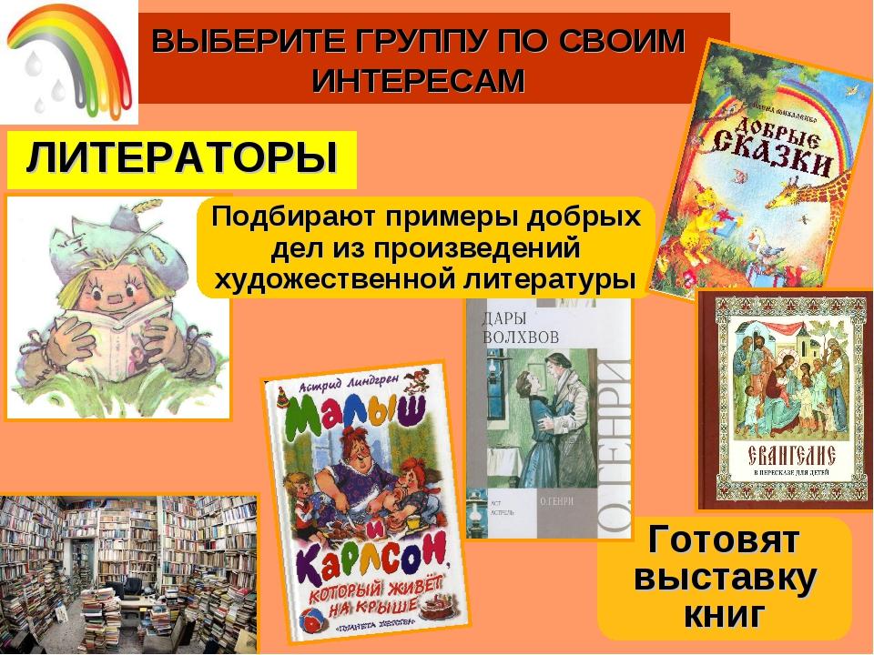 ВЫБЕРИТЕ ГРУППУ ПО СВОИМ ИНТЕРЕСАМ ЛИТЕРАТОРЫ Готовят выставку книг Подбирают...
