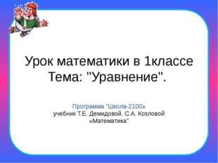 """Урок математики в 1классе Тема: """"Уравнение"""". Программа """"Школа-2100» учебник Т"""
