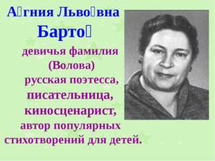 А́гния Льво́вна Барто́ девичья фамилия (Волова) русская поэтесса, писательниц