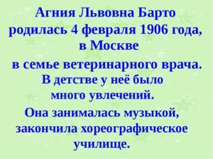 Агния Львовна Барто родилась 4 февраля 1906 года, в Москве в семье ветеринарн