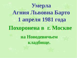 Умерла Агния Львовна Барто 1 апреля 1981 года Похоронена в г. Москве на Новод