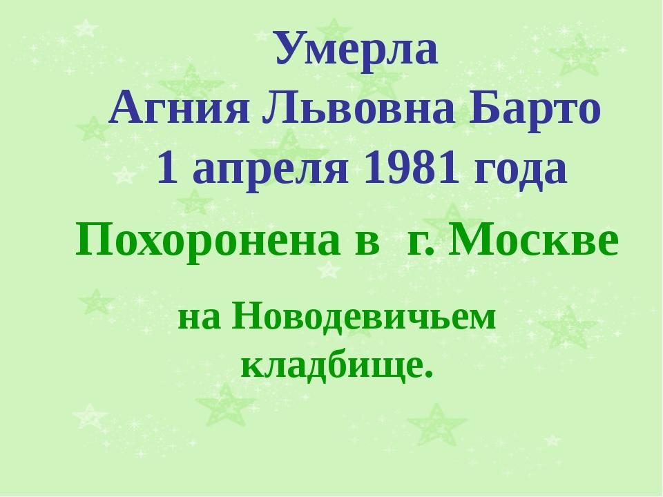 Умерла Агния Львовна Барто 1 апреля 1981 года Похоронена в г. Москве на Новод...