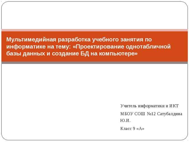 Учитель информатики и ИКТ МБОУ СОШ №12 Сатубалдина Ю.И. Класс 9 «А» Мультимед...