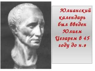 Юлианский календарь был введен Юлием Цезарем в 45 году до н.э