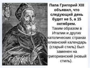 Папа Григорий XIII объявил, что следующий день будет не 5, а 15 октябрем. Так